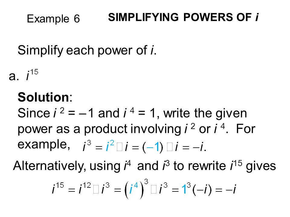 Example 6 SIMPLIFYING POWERS OF i Simplify each power of i. a. Solution: Since i 2 = – 1 and i 4 = 1, write the given power as a product involving i 2