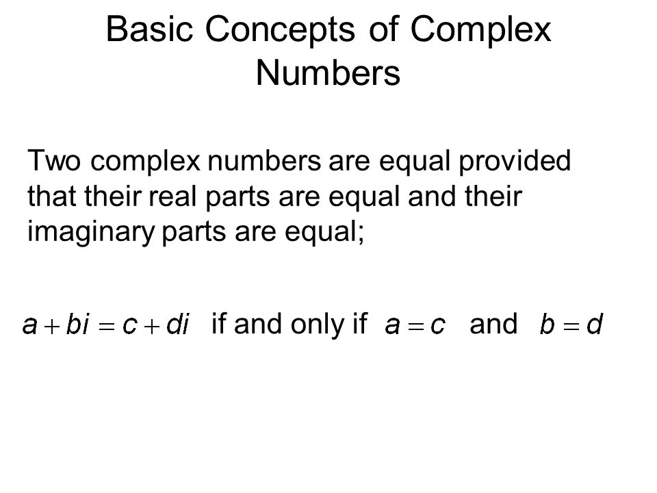Basic Concepts of Complex Numbers Two complex numbers are equal provided that their real parts are equal and their imaginary parts are equal; if and only ifand