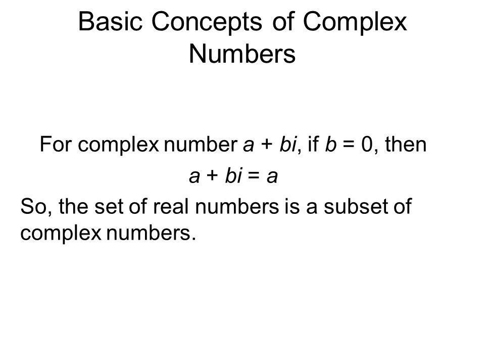 Basic Concepts of Complex Numbers For complex number a + bi, if b = 0, then a + bi = a So, the set of real numbers is a subset of complex numbers.