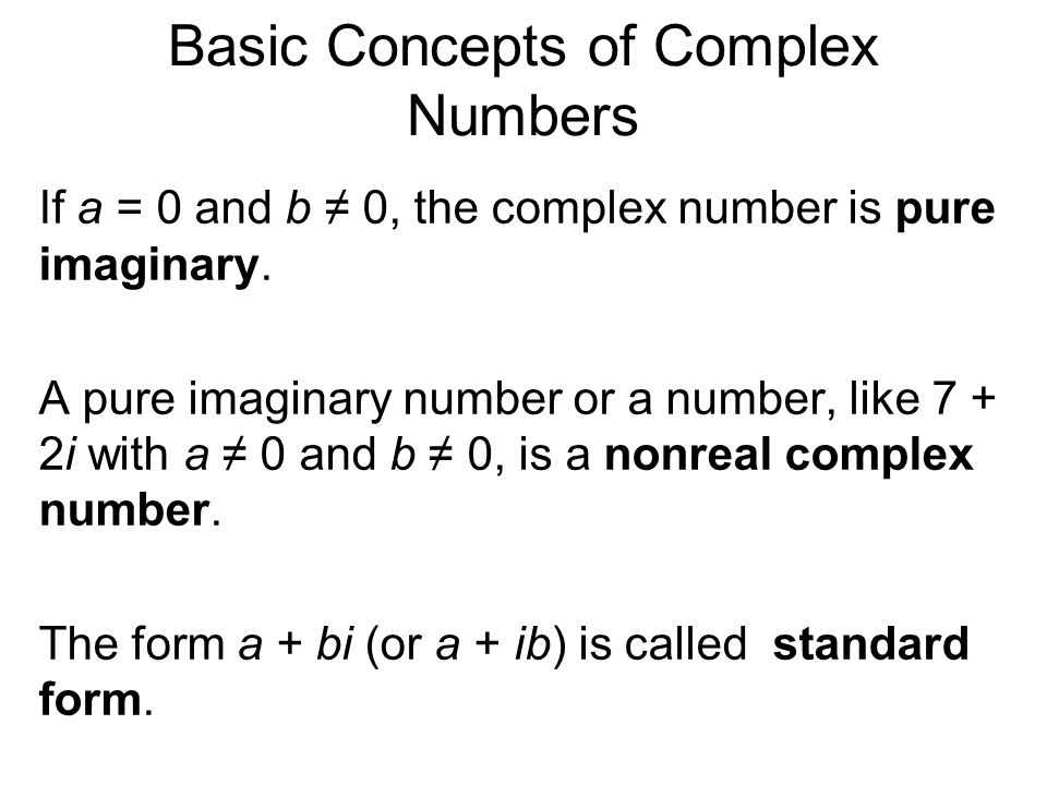 Basic Concepts of Complex Numbers If a = 0 and b 0, the complex number is pure imaginary.