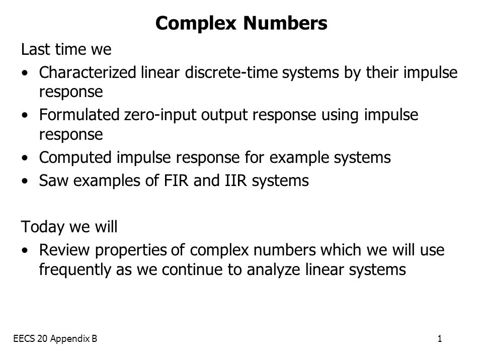 EECS 20 Appendix B1 Complex Numbers Last time we Characterized linear discrete-time systems by their impulse response Formulated zero-input output res