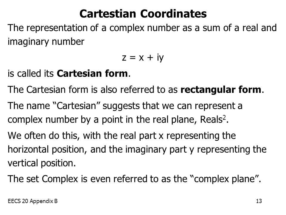 EECS 20 Appendix B13 Cartestian Coordinates The representation of a complex number as a sum of a real and imaginary number z = x + iy is called its Cartesian form.