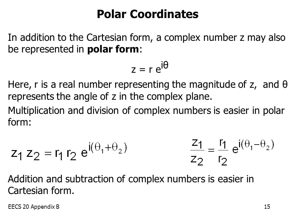 EECS 20 Appendix B15 Polar Coordinates In addition to the Cartesian form, a complex number z may also be represented in polar form: z = r e iθ Here, r