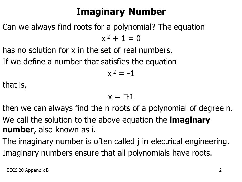 EECS 20 Appendix B2 Imaginary Number Can we always find roots for a polynomial? The equation x 2 + 1 = 0 has no solution for x in the set of real numb