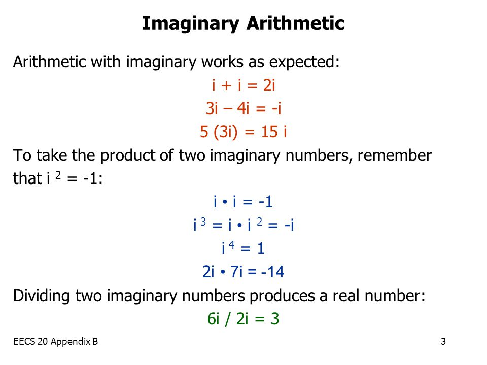 EECS 20 Appendix B3 Imaginary Arithmetic Arithmetic with imaginary works as expected: i + i = 2i 3i – 4i = -i 5 (3i) = 15 i To take the product of two imaginary numbers, remember that i 2 = -1: i i = -1 i 3 = i i 2 = -i i 4 = 1 2i 7i = -14 Dividing two imaginary numbers produces a real number: 6i / 2i = 3