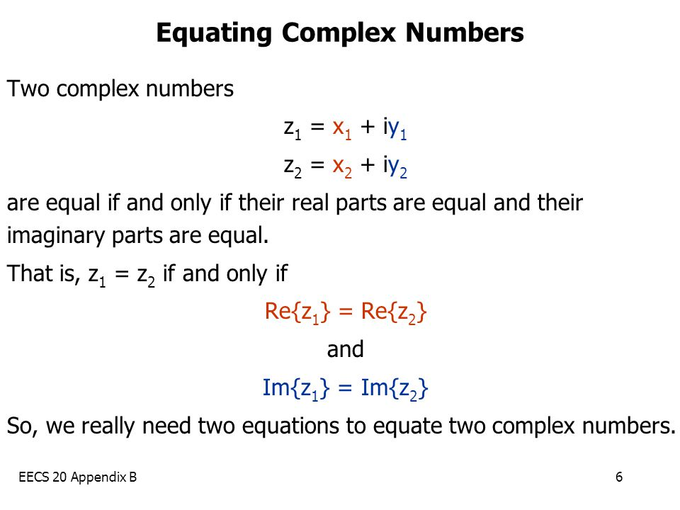 EECS 20 Appendix B6 Equating Complex Numbers Two complex numbers z 1 = x 1 + iy 1 z 2 = x 2 + iy 2 are equal if and only if their real parts are equal and their imaginary parts are equal.