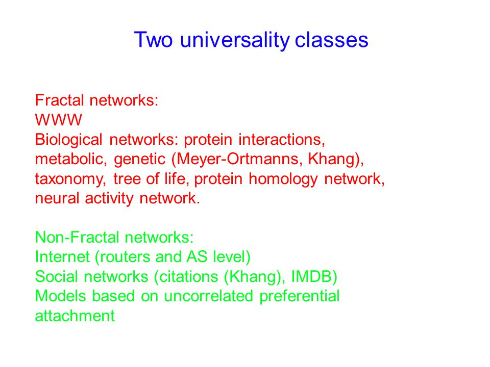 Two universality classes Fractal networks: WWW Biological networks: protein interactions, metabolic, genetic (Meyer-Ortmanns, Khang), taxonomy, tree of life, protein homology network, neural activity network.