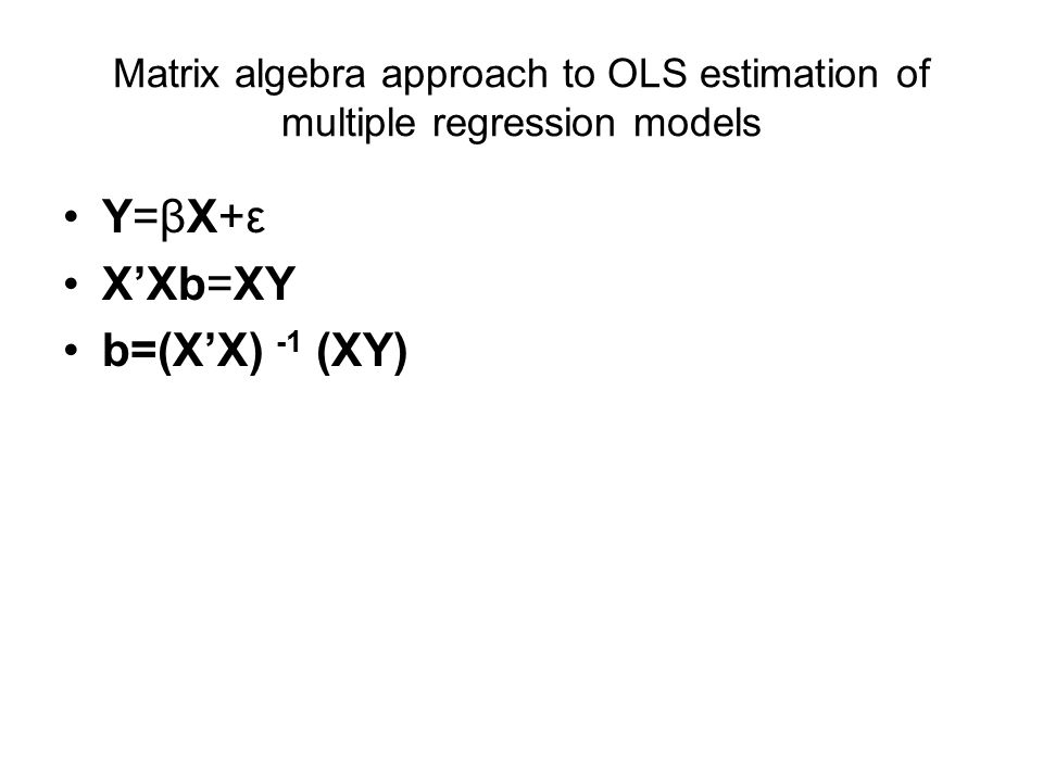 Matrix algebra approach to OLS estimation of multiple regression models Y=βX+ε XXb=XY b=(XX) -1 (XY)