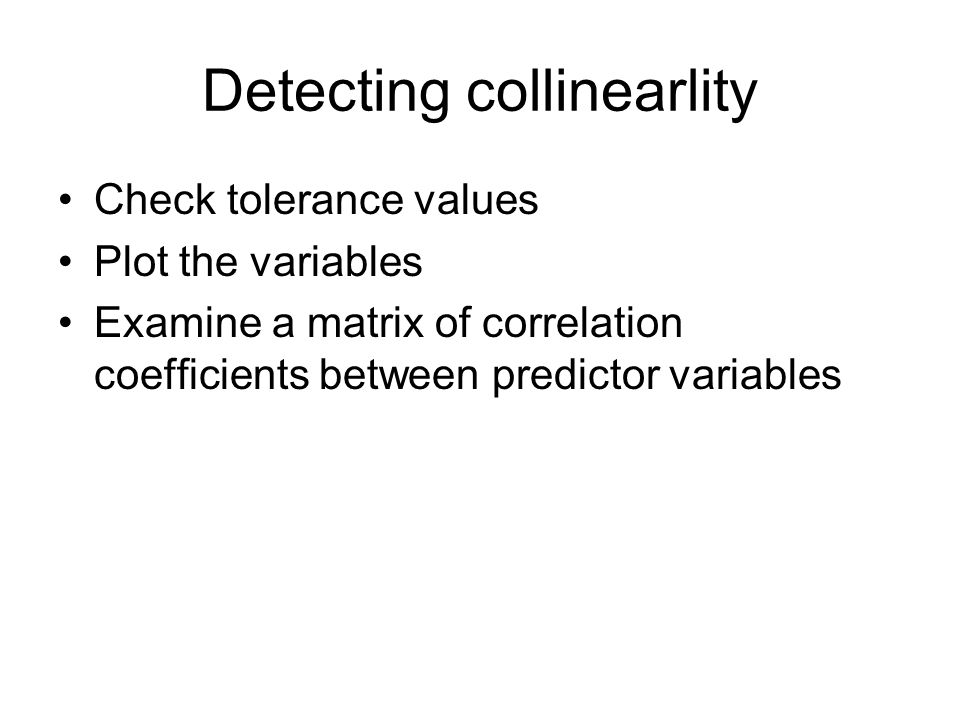 Detecting collinearlity Check tolerance values Plot the variables Examine a matrix of correlation coefficients between predictor variables