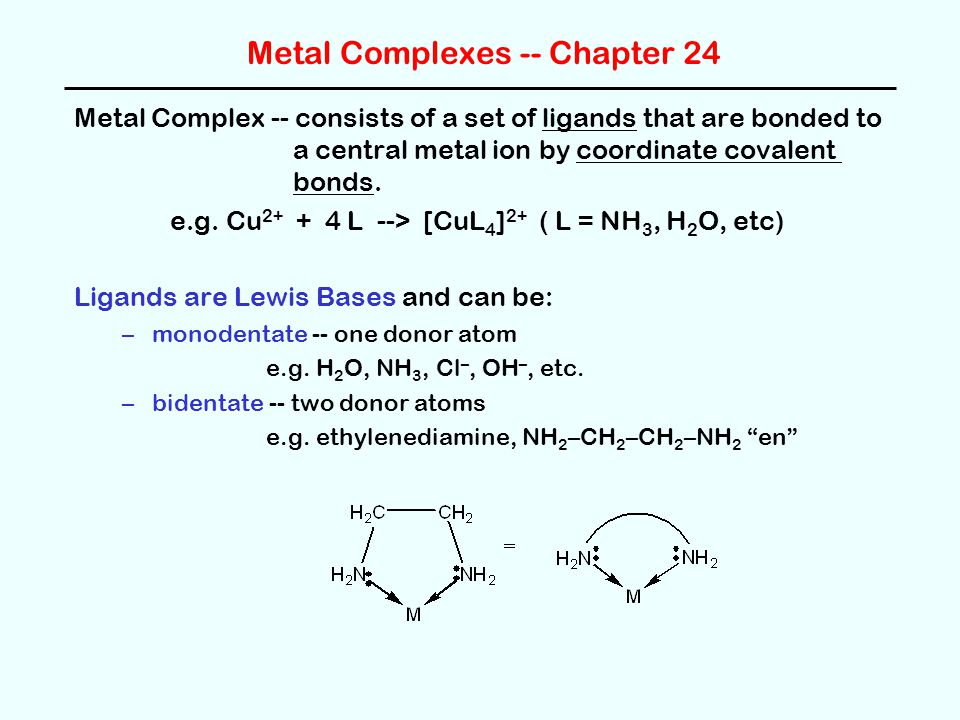 Metal Complexes -- Chapter 24 Metal Complex -- consists of a set of ligands that are bonded to a central metal ion by coordinate covalent bonds. e.g.