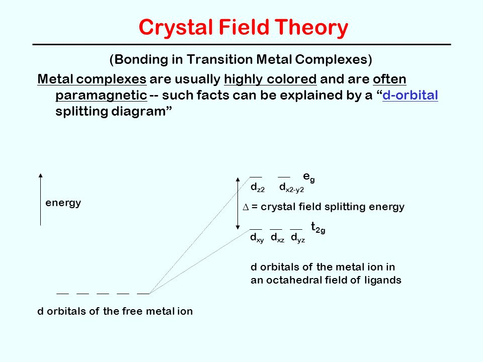 Crystal Field Theory (Bonding in Transition Metal Complexes) Metal complexes are usually highly colored and are often paramagnetic -- such facts can b