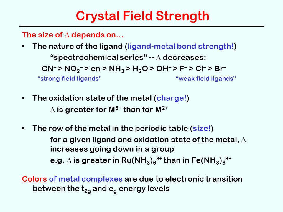 Crystal Field Strength The size of depends on… The nature of the ligand (ligand-metal bond strength!) spectrochemical series -- decreases: CN – > NO 2