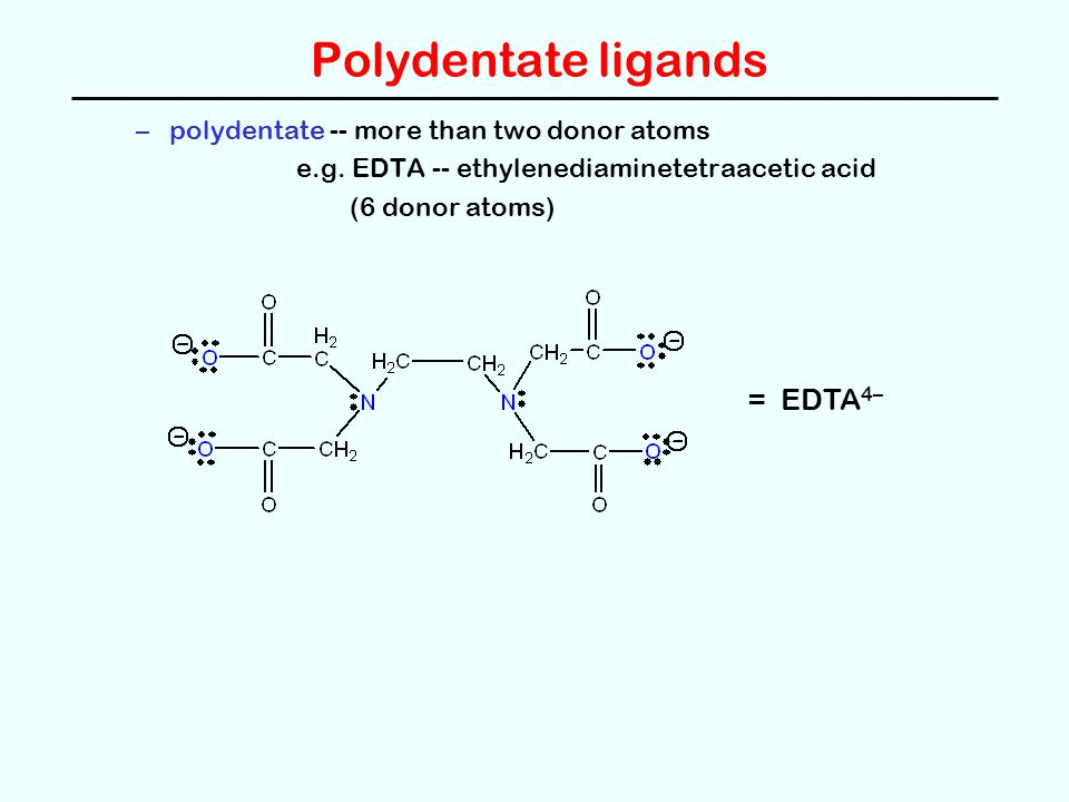 Polydentate ligands –polydentate -- more than two donor atoms e.g. EDTA -- ethylenediaminetetraacetic acid (6 donor atoms) = EDTA 4–
