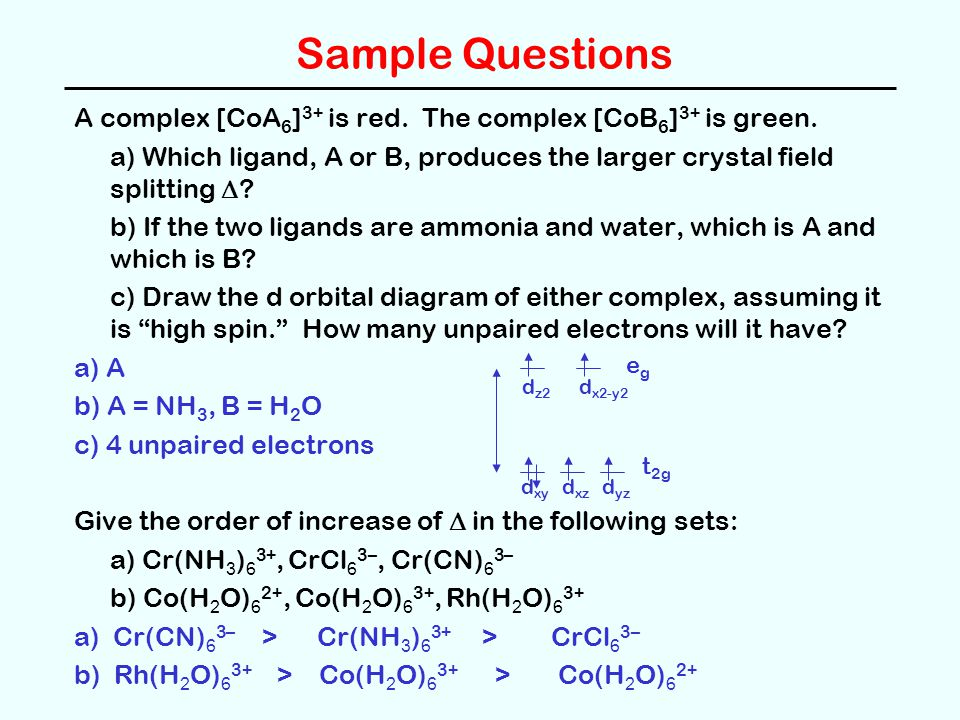 Sample Questions A complex [CoA 6 ] 3+ is red. The complex [CoB 6 ] 3+ is green. a) Which ligand, A or B, produces the larger crystal field splitting