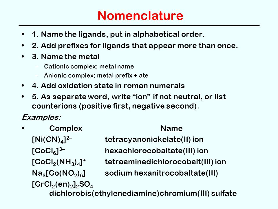 Nomenclature 1. Name the ligands, put in alphabetical order. 2. Add prefixes for ligands that appear more than once. 3. Name the metal –Cationic compl