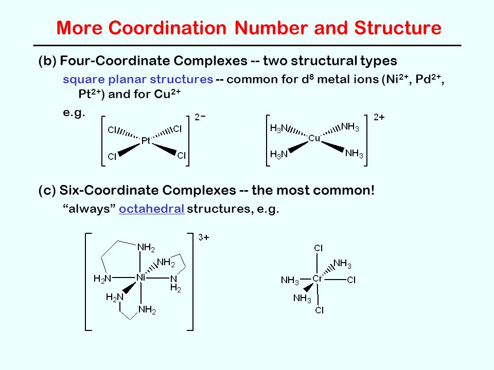 More Coordination Number and Structure (b) Four-Coordinate Complexes -- two structural types square planar structures -- common for d 8 metal ions (Ni