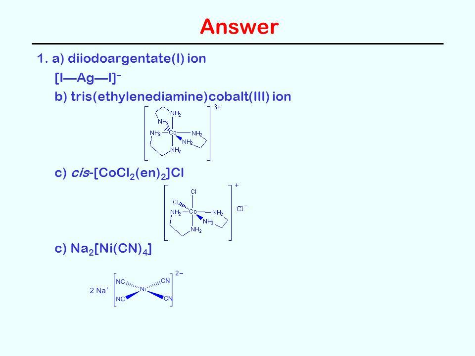 Answer 1. a) diiodoargentate(I) ion [IAgI] – b) tris(ethylenediamine)cobalt(III) ion c) cis-[CoCl 2 (en) 2 ]Cl c) Na 2 [Ni(CN) 4 ]