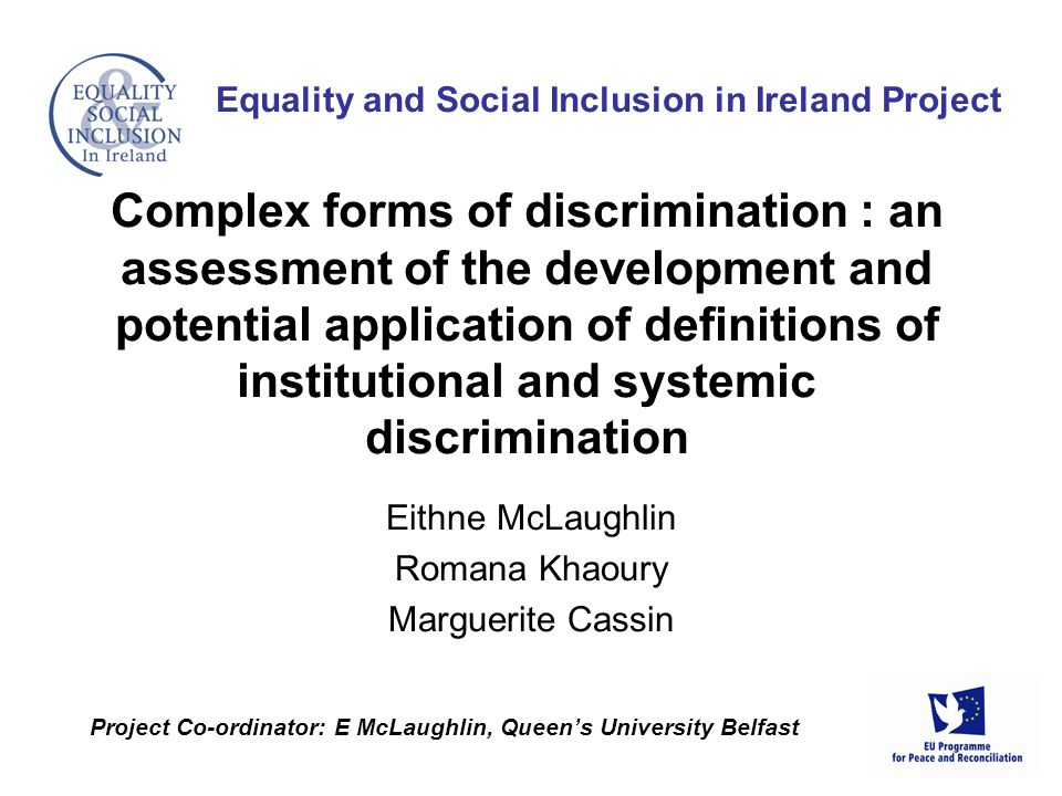Eithne McLaughlin Romana Khaoury Marguerite Cassin Equality and Social Inclusion in Ireland Project Project Co-ordinator: E McLaughlin, Queens University Belfast Complex forms of discrimination : an assessment of the development and potential application of definitions of institutional and systemic discrimination