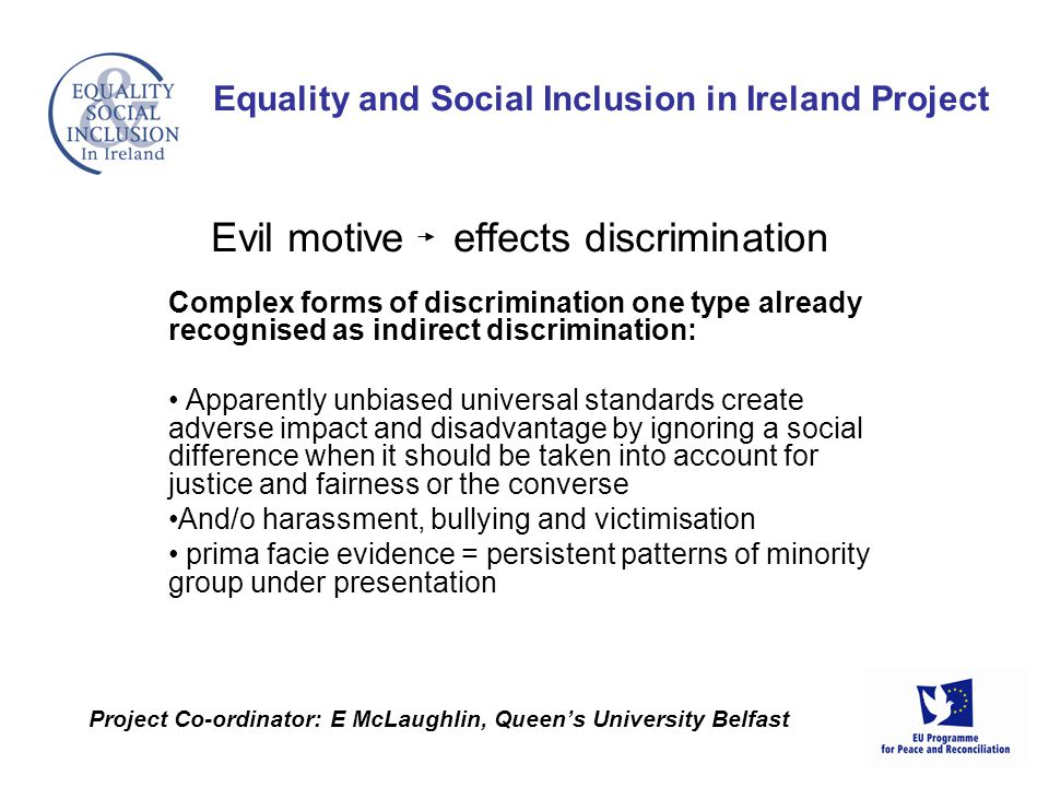 Complex forms of discrimination one type already recognised as indirect discrimination: Apparently unbiased universal standards create adverse impact and disadvantage by ignoring a social difference when it should be taken into account for justice and fairness or the converse And/o harassment, bullying and victimisation prima facie evidence = persistent patterns of minority group under presentation Equality and Social Inclusion in Ireland Project Project Co-ordinator: E McLaughlin, Queens University Belfast Evil motive effects discrimination