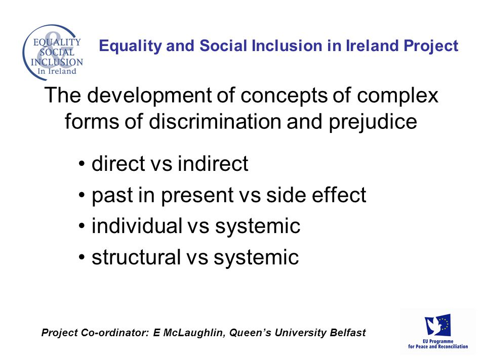 direct vs indirect past in present vs side effect individual vs systemic structural vs systemic Equality and Social Inclusion in Ireland Project Project Co-ordinator: E McLaughlin, Queens University Belfast The development of concepts of complex forms of discrimination and prejudice