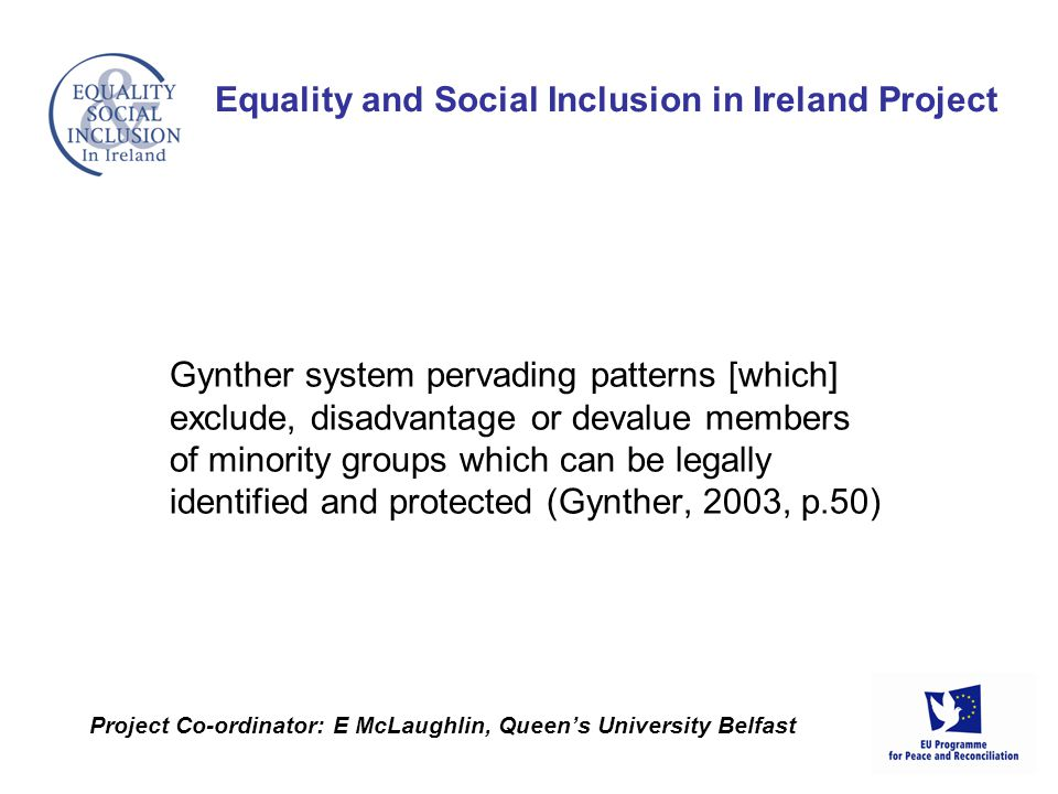Gynther system pervading patterns [which] exclude, disadvantage or devalue members of minority groups which can be legally identified and protected (Gynther, 2003, p.50) Equality and Social Inclusion in Ireland Project Project Co-ordinator: E McLaughlin, Queens University Belfast