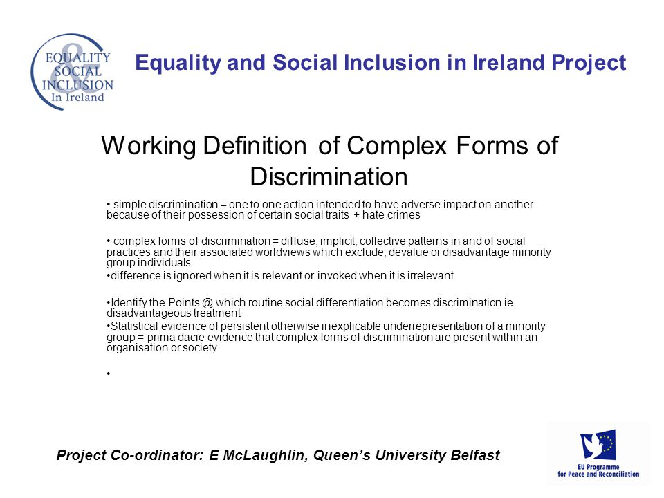 simple discrimination = one to one action intended to have adverse impact on another because of their possession of certain social traits + hate crimes complex forms of discrimination = diffuse, implicit, collective patterns in and of social practices and their associated worldviews which exclude, devalue or disadvantage minority group individuals difference is ignored when it is relevant or invoked when it is irrelevant Identify the Points @ which routine social differentiation becomes discrimination ie disadvantageous treatment Statistical evidence of persistent otherwise inexplicable underrepresentation of a minority group = prima dacie evidence that complex forms of discrimination are present within an organisation or society Equality and Social Inclusion in Ireland Project Project Co-ordinator: E McLaughlin, Queens University Belfast Working Definition of Complex Forms of Discrimination