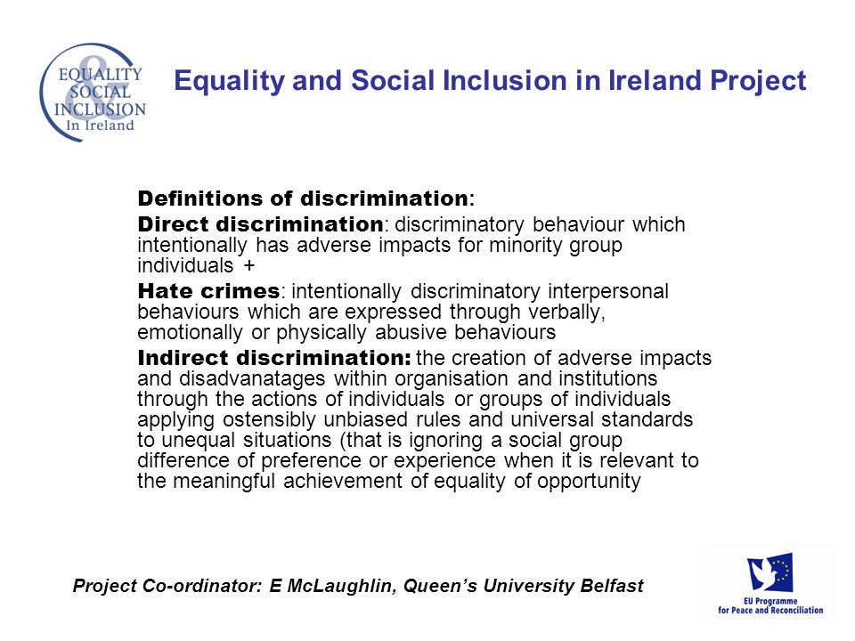 Definitions of discrimination : Direct discrimination : discriminatory behaviour which intentionally has adverse impacts for minority group individuals + Hate crimes : intentionally discriminatory interpersonal behaviours which are expressed through verbally, emotionally or physically abusive behaviours Indirect discrimination: the creation of adverse impacts and disadvanatages within organisation and institutions through the actions of individuals or groups of individuals applying ostensibly unbiased rules and universal standards to unequal situations (that is ignoring a social group difference of preference or experience when it is relevant to the meaningful achievement of equality of opportunity Equality and Social Inclusion in Ireland Project Project Co-ordinator: E McLaughlin, Queens University Belfast
