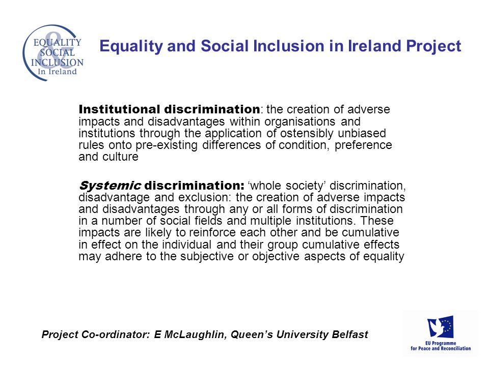 Institutional discrimination : the creation of adverse impacts and disadvantages within organisations and institutions through the application of ostensibly unbiased rules onto pre-existing differences of condition, preference and culture Systemic discrimination: whole society discrimination, disadvantage and exclusion: the creation of adverse impacts and disadvantages through any or all forms of discrimination in a number of social fields and multiple institutions.