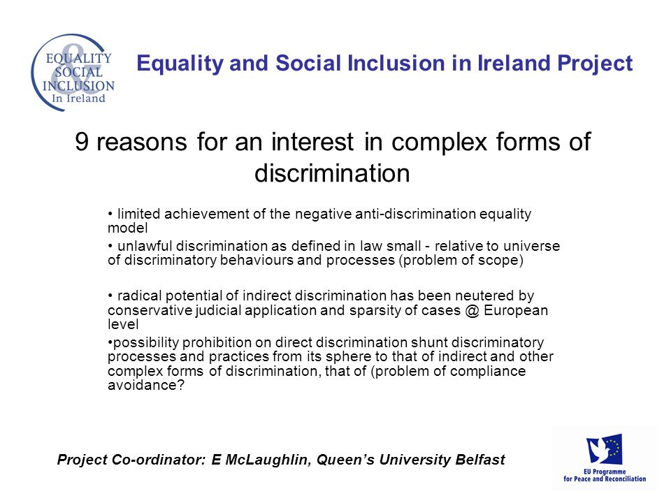 limited achievement of the negative anti-discrimination equality model unlawful discrimination as defined in law small - relative to universe of discriminatory behaviours and processes (problem of scope) radical potential of indirect discrimination has been neutered by conservative judicial application and sparsity of European level possibility prohibition on direct discrimination shunt discriminatory processes and practices from its sphere to that of indirect and other complex forms of discrimination, that of (problem of compliance avoidance.