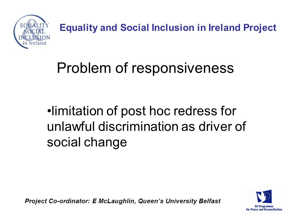 limitation of post hoc redress for unlawful discrimination as driver of social change Equality and Social Inclusion in Ireland Project Project Co-ordinator: E McLaughlin, Queens University Belfast Problem of responsiveness