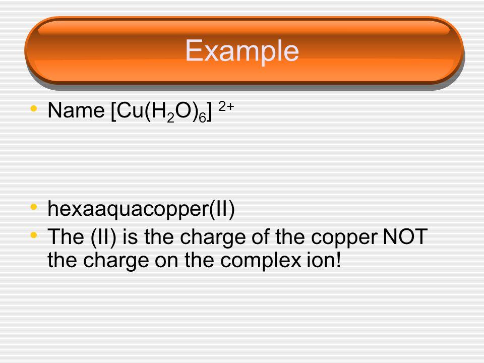 Example Name [Cu(H 2 O) 6 ] 2+ hexaaquacopper(II) The (II) is the charge of the copper NOT the charge on the complex ion!
