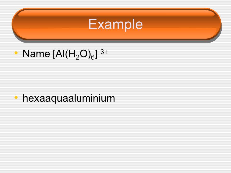 Example Name [Al(H 2 O) 6 ] 3+ hexaaquaaluminium