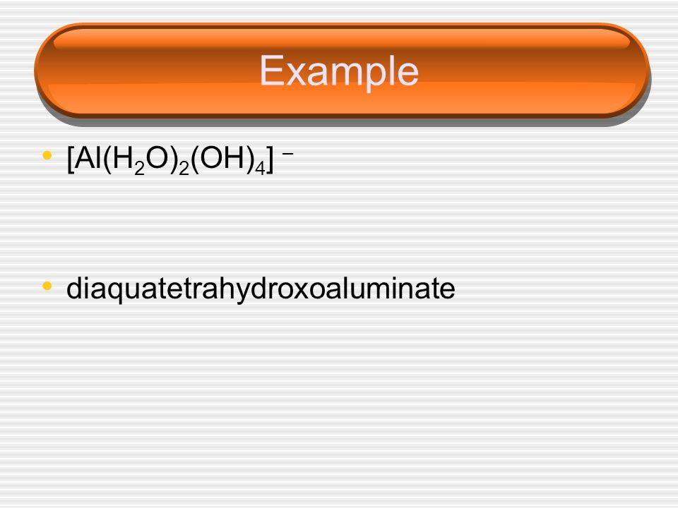 Example [Al(H 2 O) 2 (OH) 4 ] – diaquatetrahydroxoaluminate