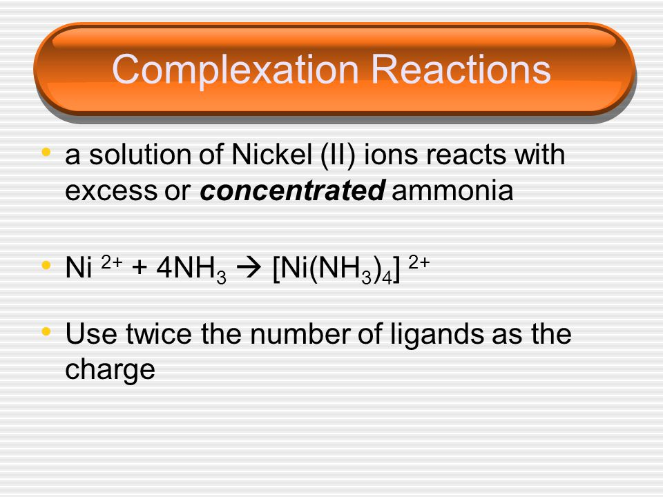 Complexation Reactions a solution of Nickel (II) ions reacts with excess or concentrated ammonia Ni 2+ + 4NH 3 [Ni(NH 3 ) 4 ] 2+ Use twice the number of ligands as the charge