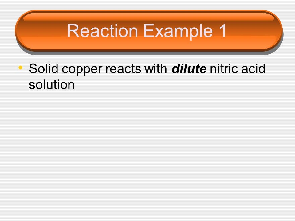 Reaction Example 1 Solid copper reacts with dilute nitric acid solution