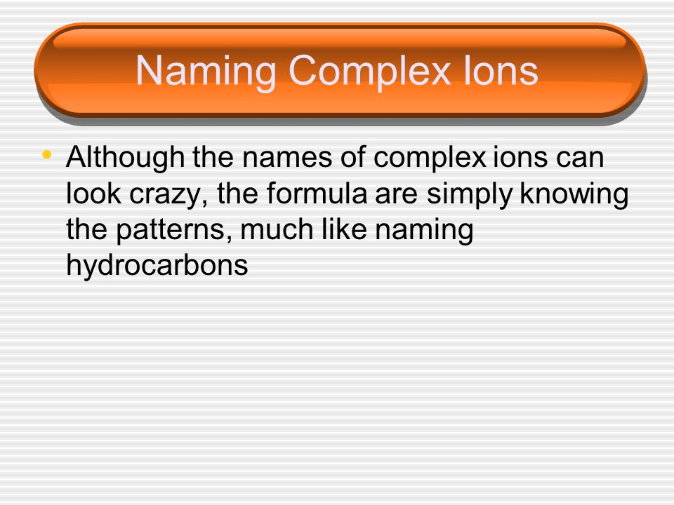 Naming Complex Ions Although the names of complex ions can look crazy, the formula are simply knowing the patterns, much like naming hydrocarbons