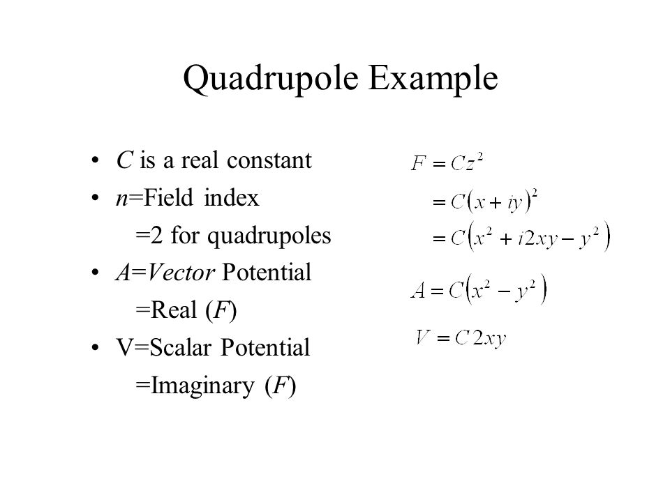 Quadrupole Example C is a real constant n=Field index =2 for quadrupoles A=Vector Potential =Real (F) V=Scalar Potential =Imaginary (F)
