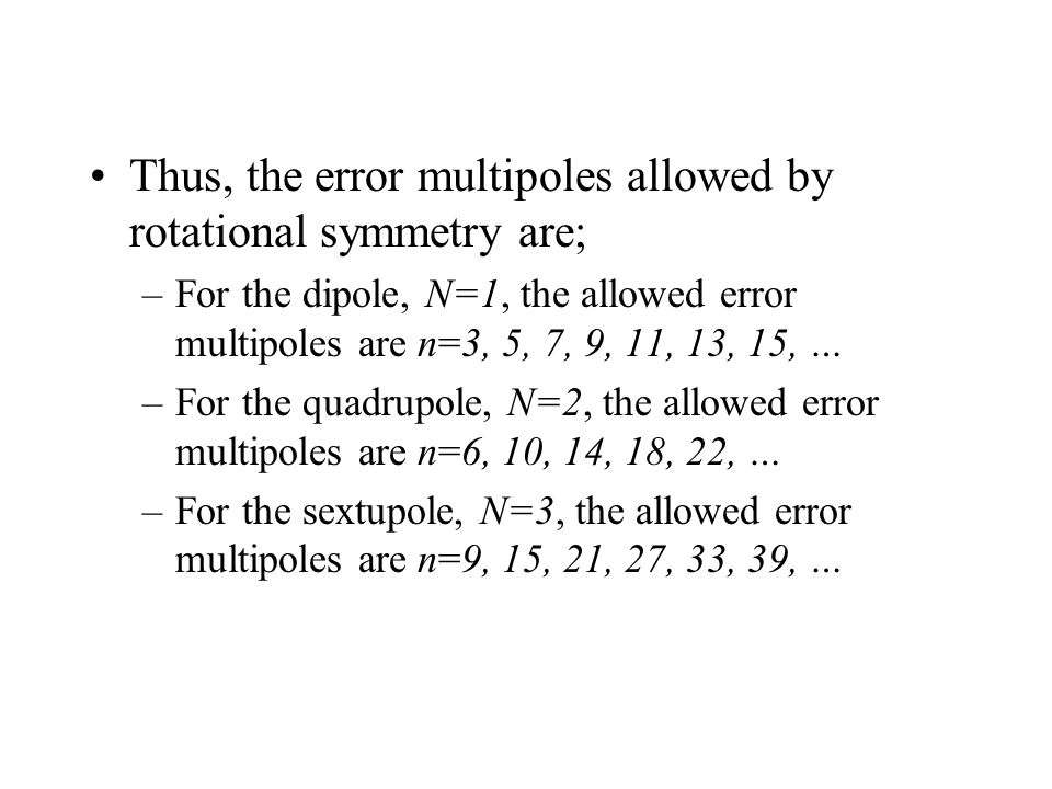Thus, the error multipoles allowed by rotational symmetry are; –For the dipole, N=1, the allowed error multipoles are n=3, 5, 7, 9, 11, 13, 15, … –For the quadrupole, N=2, the allowed error multipoles are n=6, 10, 14, 18, 22, … –For the sextupole, N=3, the allowed error multipoles are n=9, 15, 21, 27, 33, 39, …