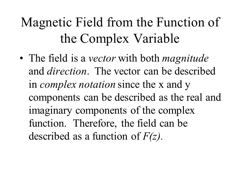 Magnetic Field from the Function of the Complex Variable The field is a vector with both magnitude and direction.