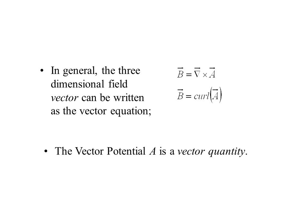 In general, the three dimensional field vector can be written as the vector equation; The Vector Potential A is a vector quantity.
