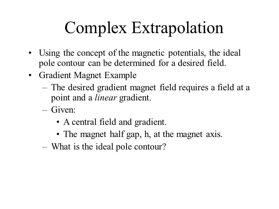 Complex Extrapolation Using the concept of the magnetic potentials, the ideal pole contour can be determined for a desired field.