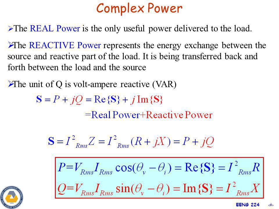 10 EENG 224 The REAL Power is the only useful power delivered to the load. The REACTIVE Power represents the energy exchange between the source and re