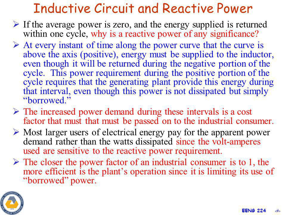 13 EENG 224 If the average power is zero, and the energy supplied is returned within one cycle, why is a reactive power of any significance? At every