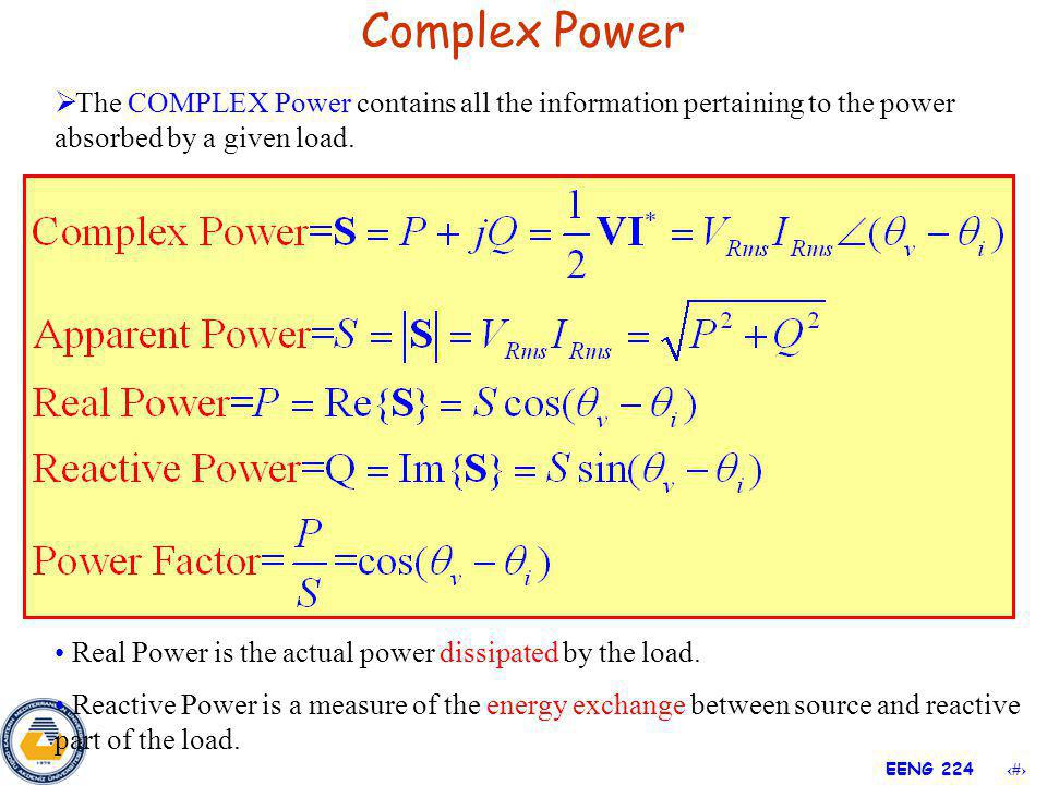 15 EENG 224 Complex Power The COMPLEX Power contains all the information pertaining to the power absorbed by a given load. Real Power is the actual po