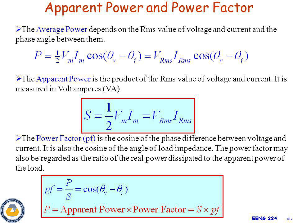3 EENG 224 Apparent Power and Power Factor The Apparent Power is the product of the Rms value of voltage and current. It is measured in Volt amperes (