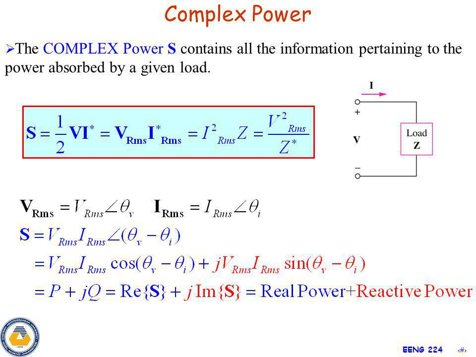 9 EENG 224 Complex Power The COMPLEX Power S contains all the information pertaining to the power absorbed by a given load.