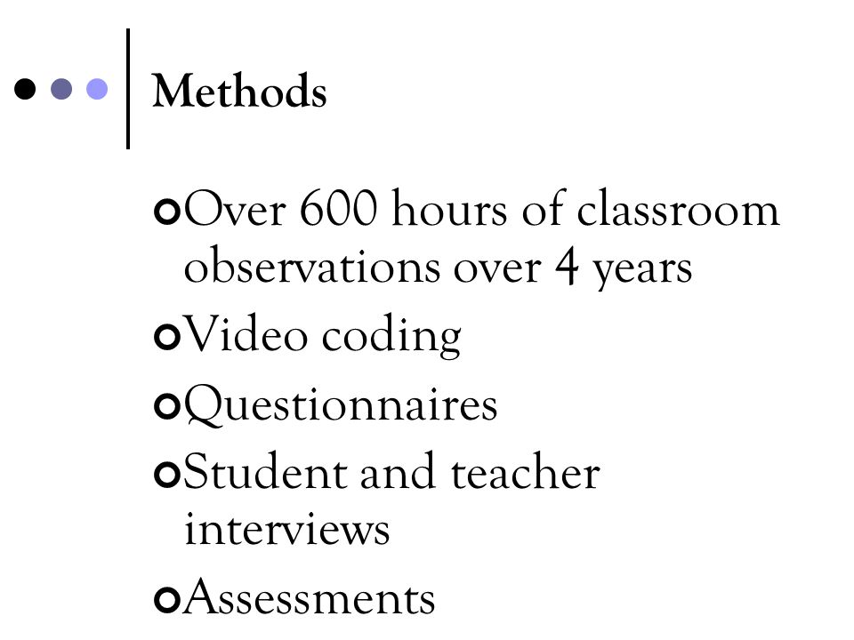 Methods Over 600 hours of classroom observations over 4 years Video coding Questionnaires Student and teacher interviews Assessments
