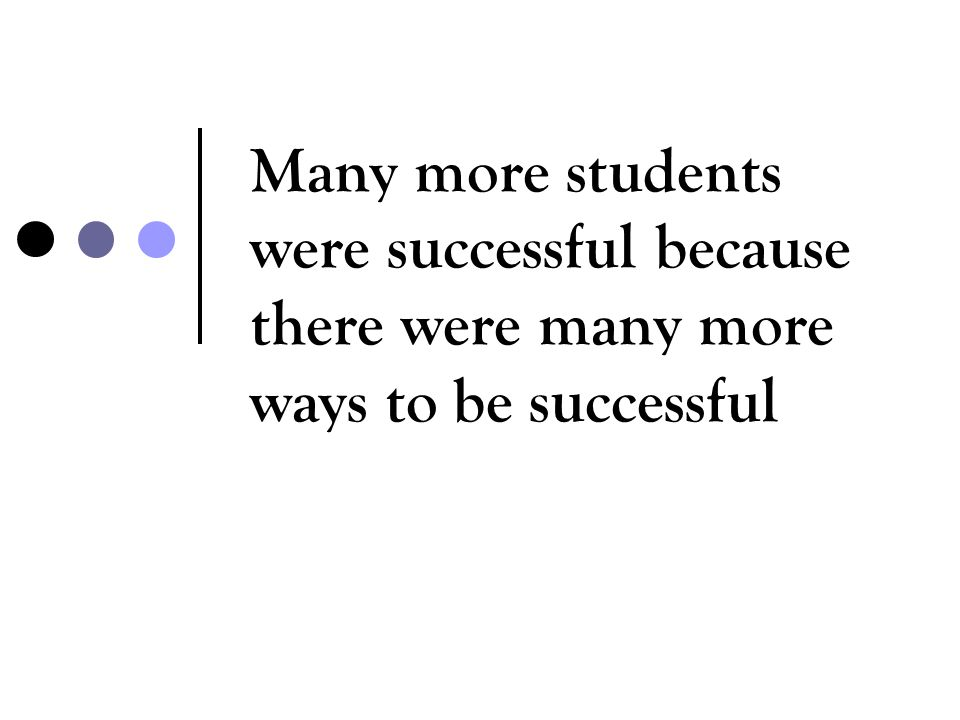 Many more students were successful because there were many more ways to be successful
