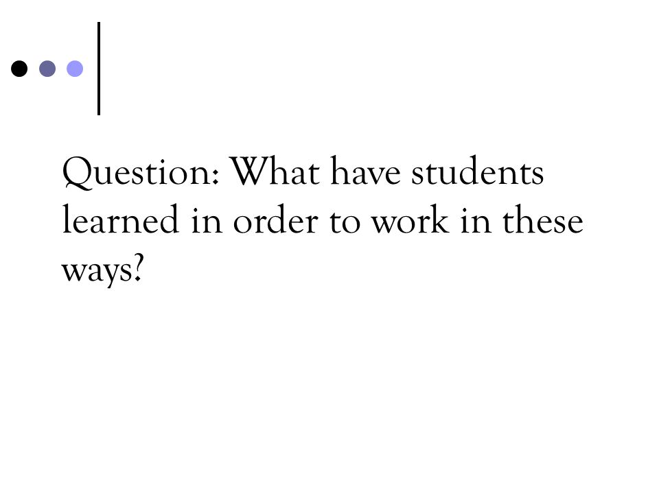 Question: What have students learned in order to work in these ways?