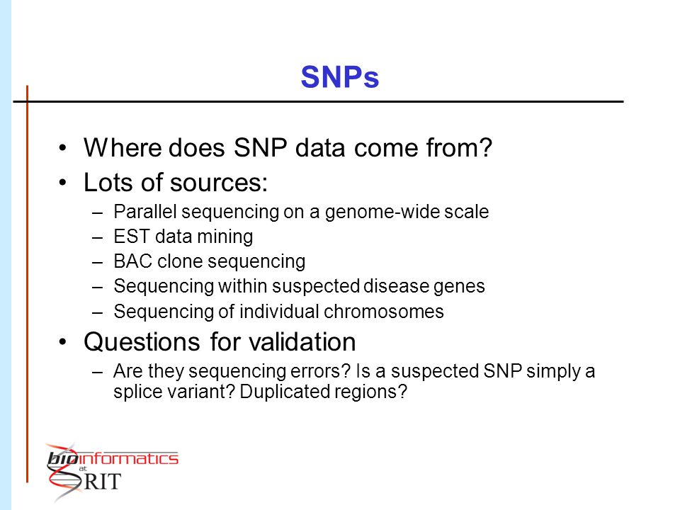 SNPs Where does SNP data come from? Lots of sources: –Parallel sequencing on a genome-wide scale –EST data mining –BAC clone sequencing –Sequencing wi